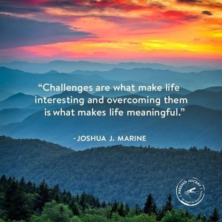 "65 Happy Wednesday Quotes - ""Challenges are what make life interesting and overcoming them is what makes life meaningful."" - Joshua Marine"