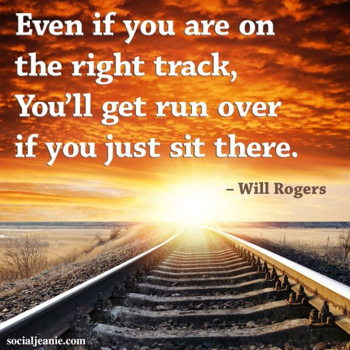 "65 Happy Wednesday Quotes - ""Even if you are on the right track, you'll get run over if you just sit there."" - Will Rogers"