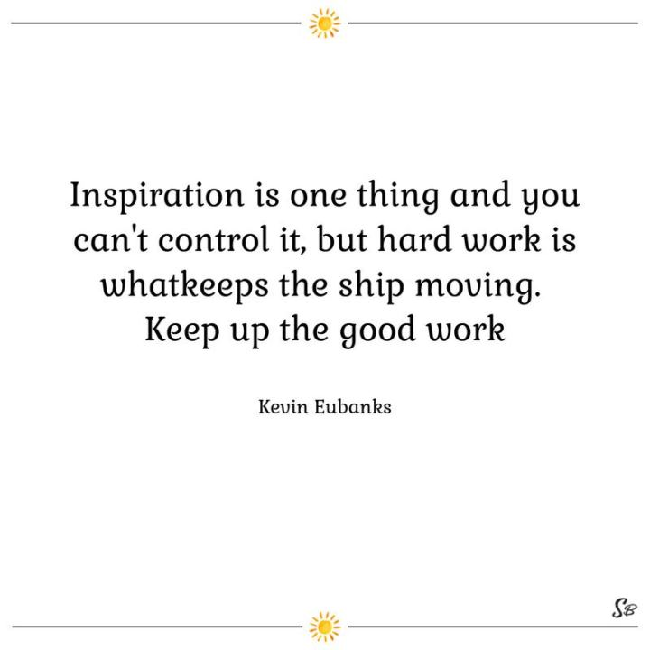 "65 Happy Wednesday Quotes - ""Inspiration is one thing and you can't control it, but hard work is what keeps the ship moving. Keep up the good work."" - Kevin Eubanks"