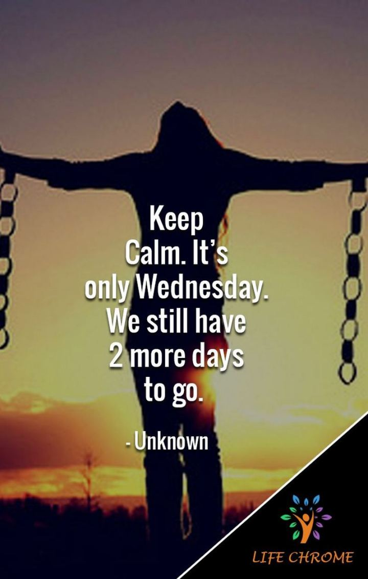 "65 Happy Wednesday Quotes - ""Keep Calm. It's only Wednesday. We still have 2 more days to go."" - Unknown"