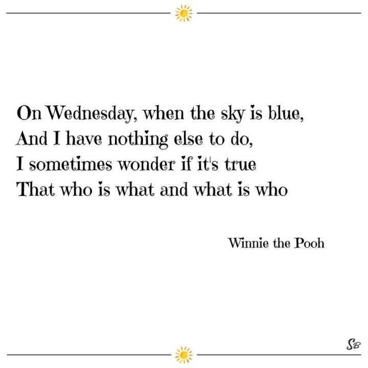 "65 Happy Wednesday Quotes - ""On Wednesday, when the sky is blue, and I have nothing else to do, I sometimes wonder if it's true That who is what and what is who."" - Winnie the Pooh"