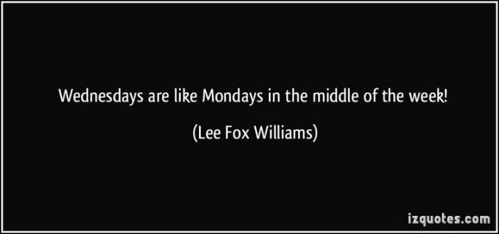 "65 Happy Wednesday Quotes - ""Wednesdays are like Mondays in the middle of the week!"" - Lee Fox Williams"