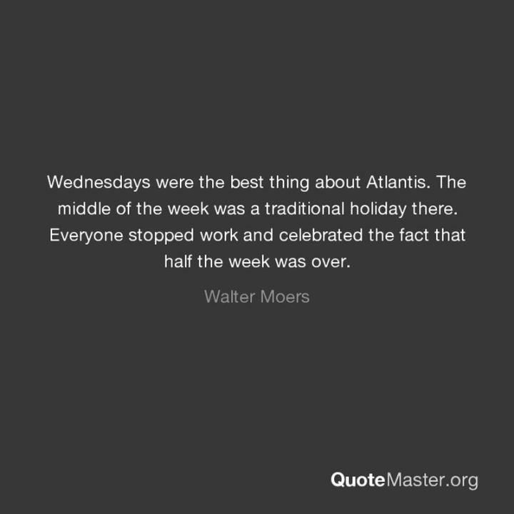 "65 Happy Wednesday Quotes - ""Wednesdays were the best thing about Atlantis. The middle of the week was a traditional holiday there. Everyone stopped work and celebrated the fact that half the week was over."" - Walter Moers"