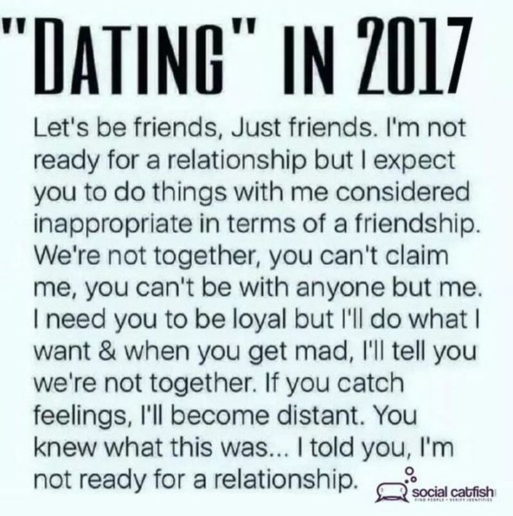 """65 Funny Dating Memes - """"Dating in 2017. Let's be friends, just friends. I'm not ready for a relationship but I expect you to do things with me considered inappropriate in terms of a friendship. We're not together, you can't claim me, you can't be with anyone but me. I need you to be loyal but I'll do what I want and when you get mad, I'll tell you we're not together. If you catch feelings, I'll become distant. You knew what this was...I told you, I'm not ready for a relationship."""""""