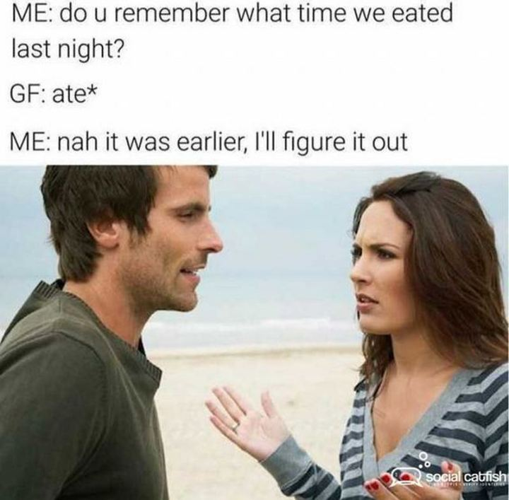 """65 Funny Dating Memes - """"Me: Do u remember what time we ate last night? GF: ate* Me: Nah it was earlier, I'll figure it out."""""""
