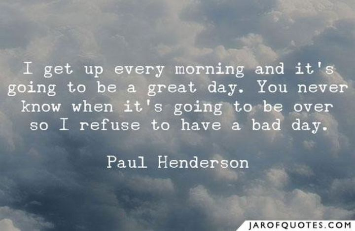 """75 Good Morning Quotes - """"I get up every morning and it's going to be a great day. You never know when it's going to be over, so I refuse to have a bad day."""" - Paul Henderson"""