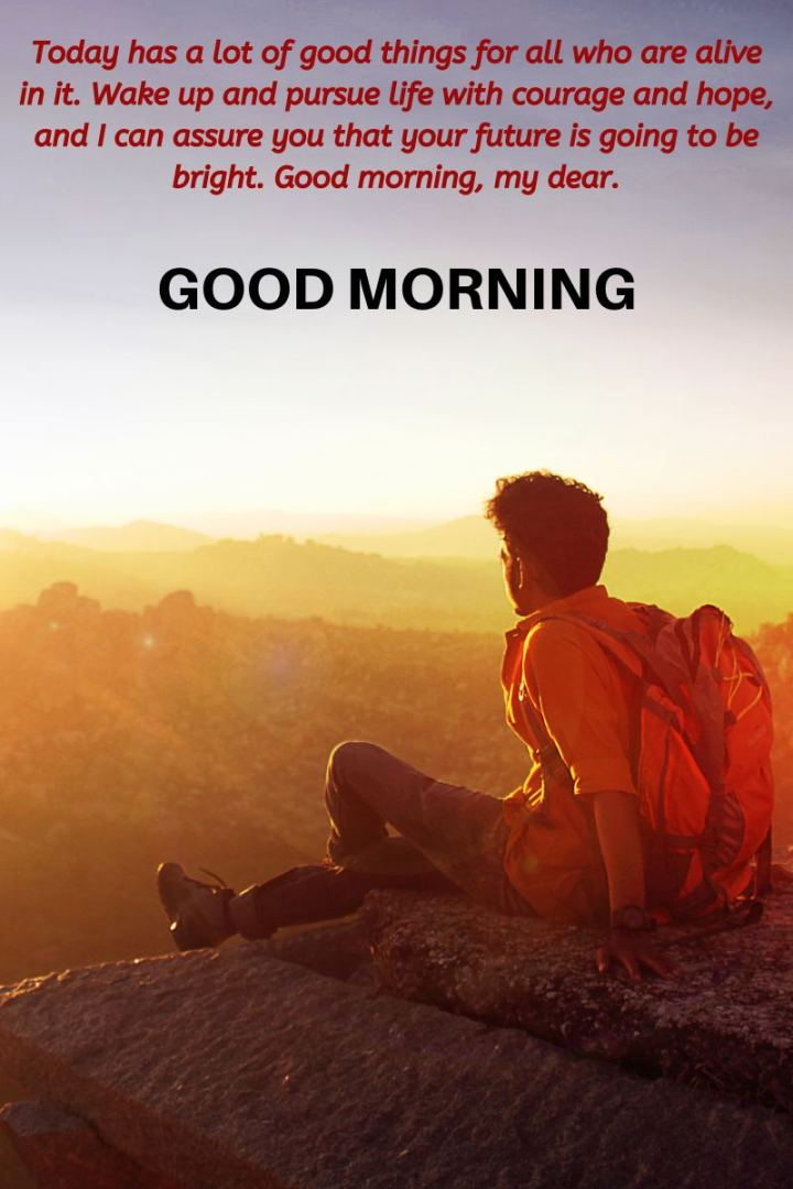 """75 Good Morning Quotes - """"Today has a lot of good things for all who are alive in it. Wake up and pursue life with courage and hope, and I can assure you that your future is going to be bright. Good morning, my dear. Good morning."""""""