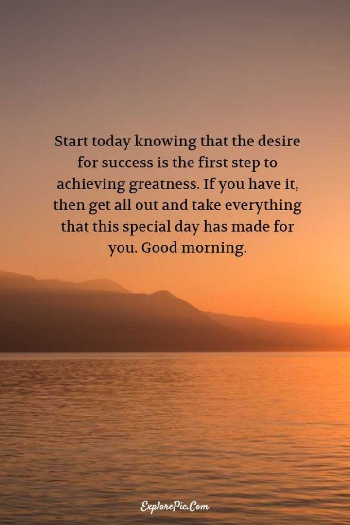 """75 Good Morning Quotes - """"Start today knowing that the desire for success is the first step to achieving greatness. If you have it, then get all out and take everything that this special day has made for you. Good morning."""" - Anonymous"""
