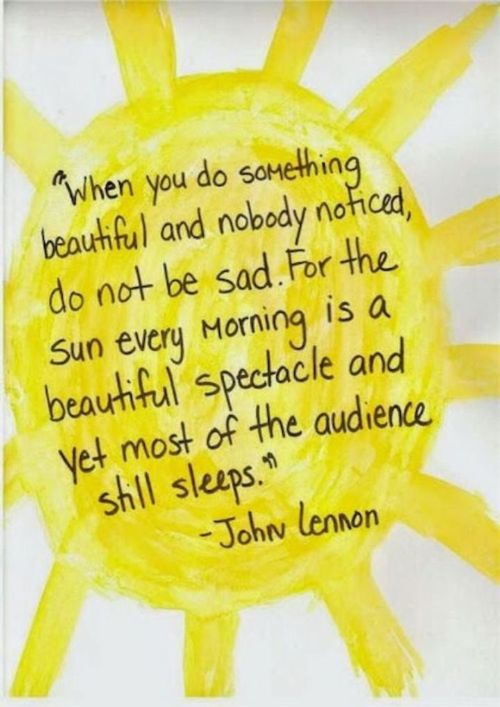 """75 Good Morning Quotes - """"When you do something beautiful and nobody noticed, do not be sad. For the sun every morning is a beautiful spectacle and yet most of the audience sleeps."""" - John Lennon"""