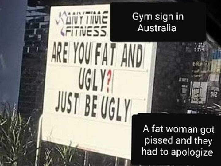 """65 Gym Memes - """"Gym sign in Australia: Are you fat and ugly? Just be ugly. A fat woman got pissed and they had to apologize."""""""