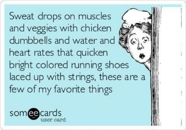 """65 Gym Memes - """"Sweat drops on muscles and veggies with chicken, dumbbells and water and heart rates that quicken. Bright colored running laced up with strings, these are a few of my favorite things."""""""