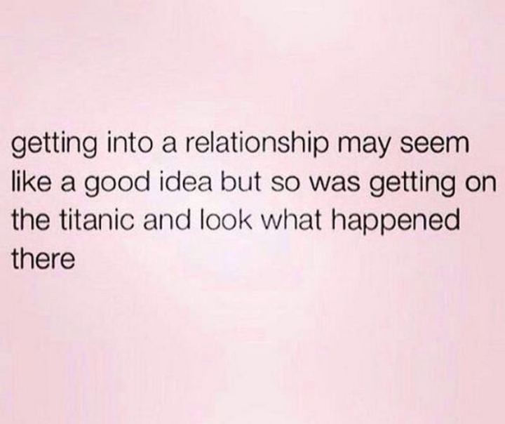 "67 Funny Single Memes - ""Getting into a relationship may seem like a good idea but so was getting on the titanic and look what happened there."""