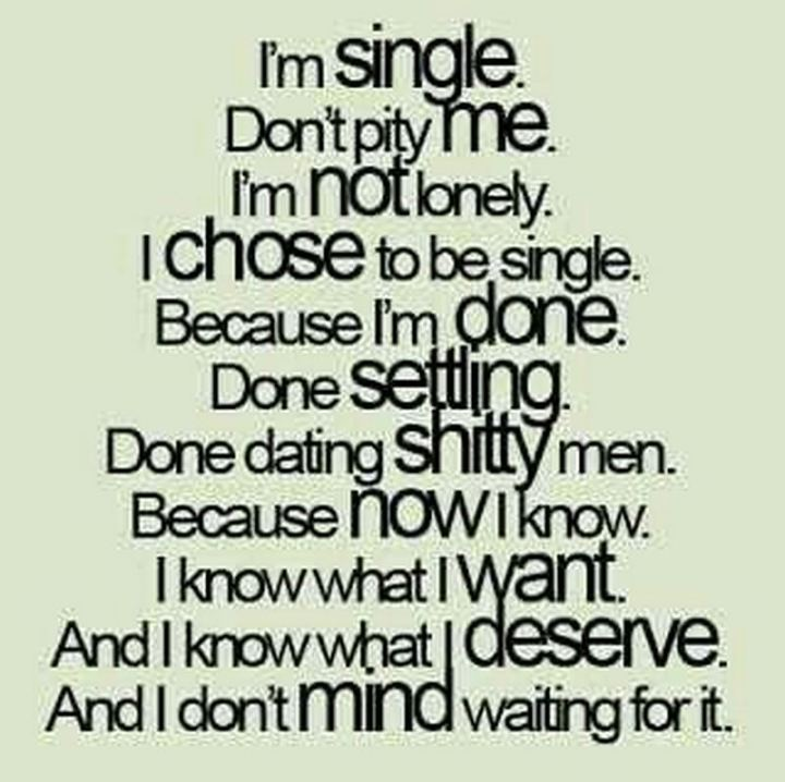 "67 Funny Single Memes - ""I'm single. Don't pity me. I'm not lonely. I chose to be single. Because I'm done. Done settling. Done dating shitty men. Because now I know. I know what I want. And I know what I deserve. And I don't mind waiting for it."""