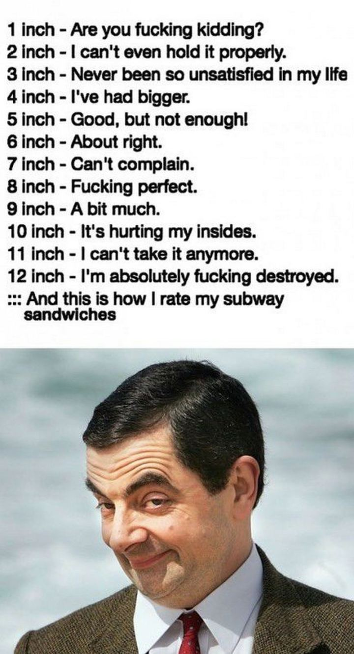 """71 Funny Dirty Memes - """"1 inch - Are you [censored] kidding? 2 inch - I can't even hold it properly. 3 inch - Never been so unsatisfied in my life. 4 inch - I've had bigger. 5 inch - Good, but not enough! 6 inch - About right. 7 inch - Can't complain. 8 inch - [censored] perfect. 9 inch - A bit much. 10 inch - It's hurting my insides. 11 inch - I can't take it anymore. 12 inch - I'm absolutely [censored] destroyed. And this is how I rate my Subway sandwiches."""""""
