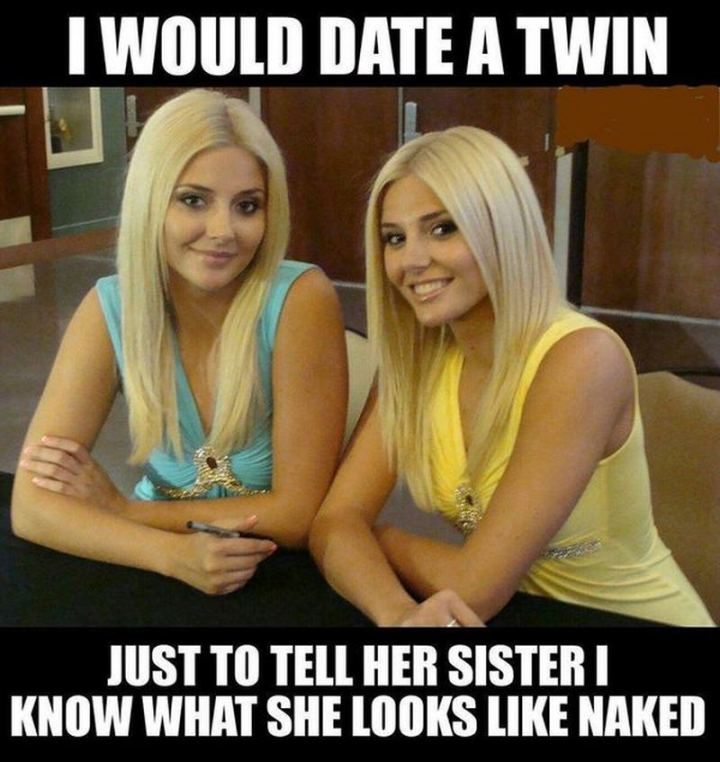 """71 Funny Dirty Memes - """"I would date a twin just to tell her sister I know what she looks like [censored]."""""""