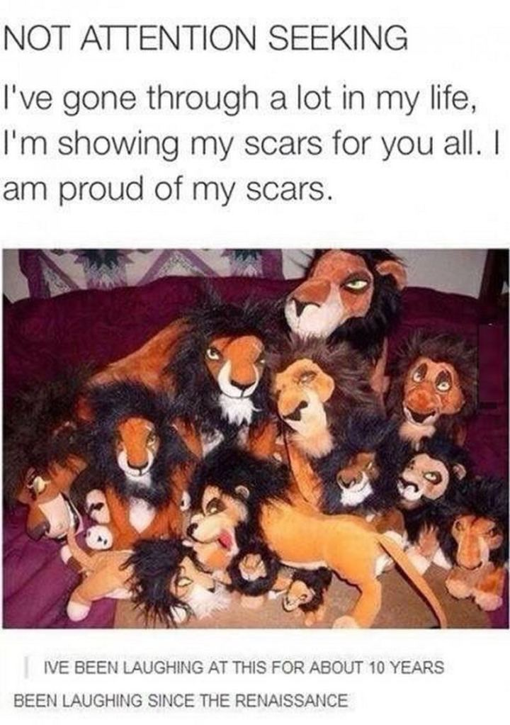 "51 Funny Disney Memes - ""NOT ATTENTION SEEKING. I've gone through a lot in my life, I'm showing my scars for you all. I am proud of my scars. I've been laughing at this for about 10 years. Been laughing since the renaissance."""