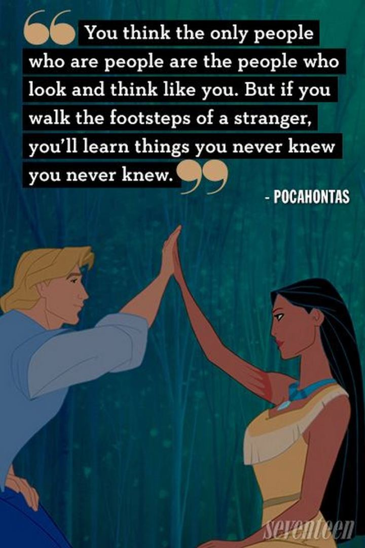 """61 Inspirational Disney Quotes - """"You think the only people who are people, are the people who look and think like you. But if you walk the footsteps of a stranger, you'll learn things you never knew you never knew."""" - Pocahontas"""