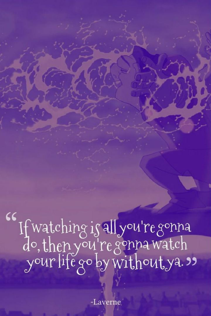 """61 Inspirational Disney Quotes - """"If watching is all you're gonna do, then you're gonna watch your life go by without ya."""" - Laverne"""