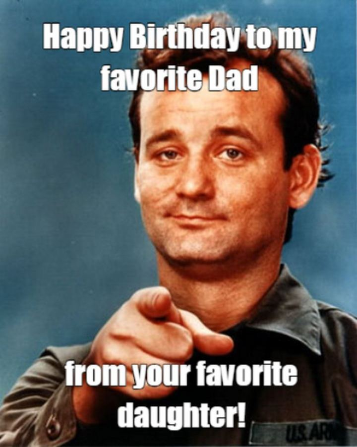 """47 Happy Birthday Dad Memes - """"Happy birthday to my favorite dad from your favorite daughter!"""""""