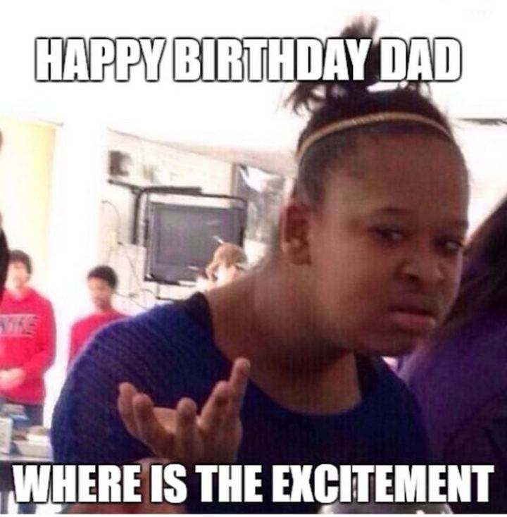 """47 Happy Birthday Dad Memes - """"Happy birthday dad. Where is the excitement."""""""