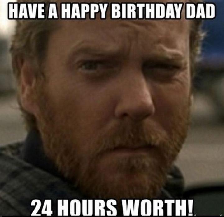 "47 Happy Birthday Dad Memes - ""Have a happy birthday dad. 24 hours worth!"""
