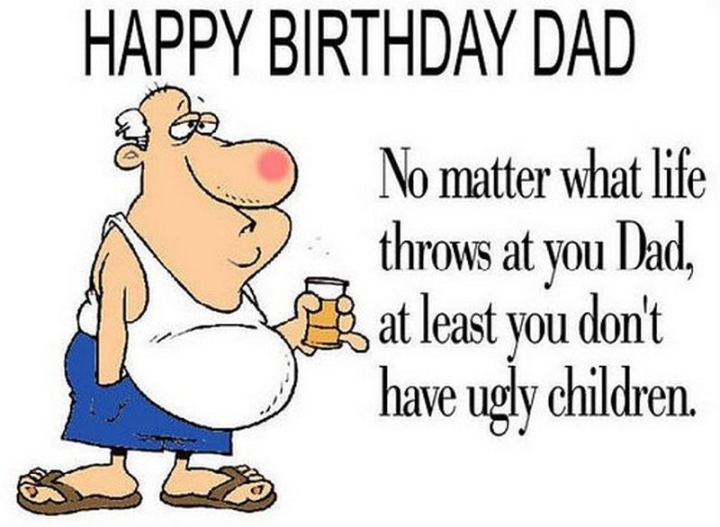 """47 Happy Birthday Dad Memes - """"Happy birthday dad. No matter what life throws at you dad, at least you don't have ugly children."""""""