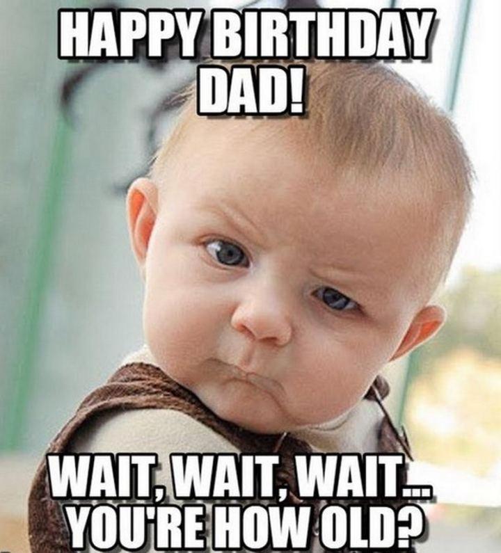 "47 Happy Birthday Dad Memes - ""Happy birthday dad! Wait, wait, wait...You're how old?"""
