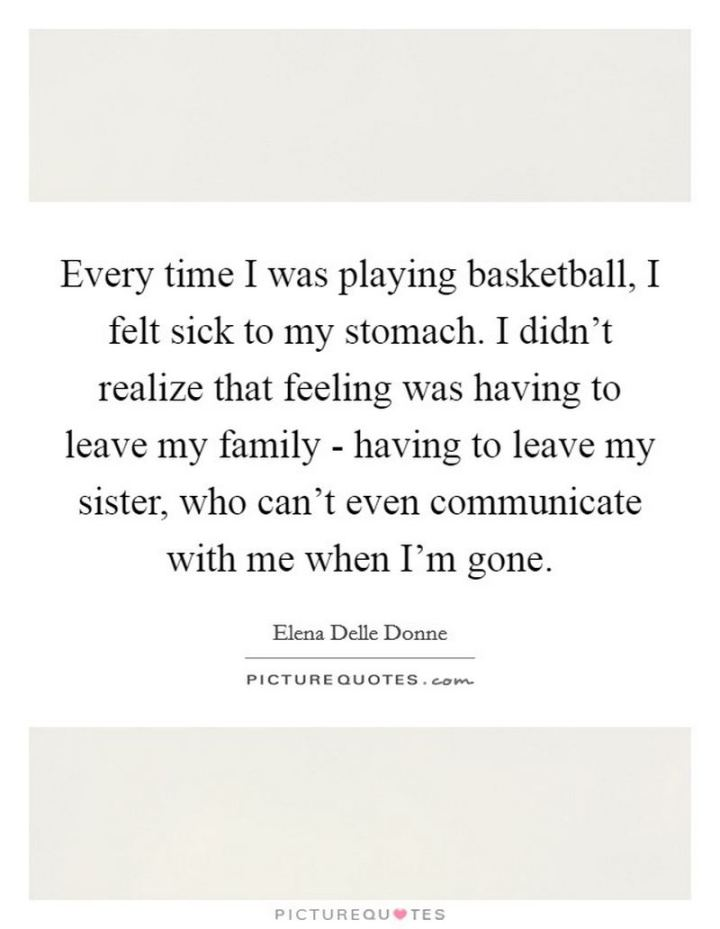 """53 Sick Quotes - """"Every time I was playing basketball, I felt sick to my stomach. I didn't realize that feeling was having to leave my family - having to leave my sister, who can't even communicate with me when I'm gone."""" - Elena Delle Donne"""