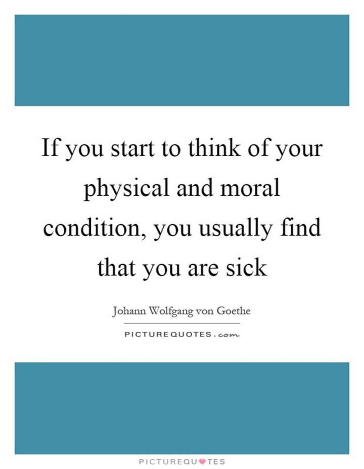 """53 Sick Quotes - """"If you start to think of your physical and moral condition, you usually find that you are sick."""" - Johann Wolfgang von Goethe"""
