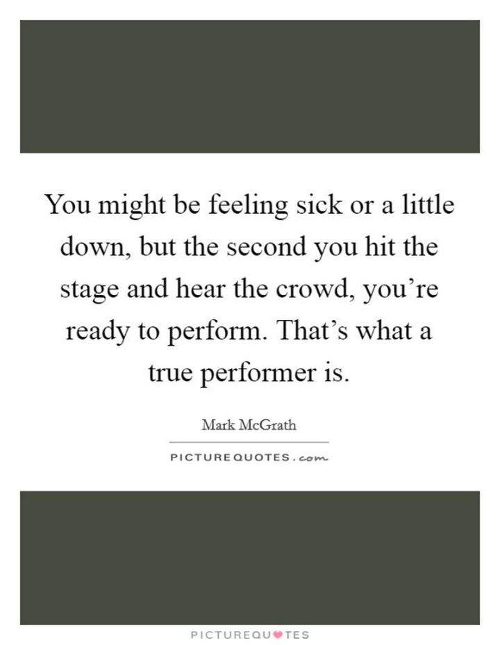 """53 Sick Quotes - """"You might be feeling sick or a little down, but the second you hit the stage and hear the crowd, you're ready to perform. That's what a true performer is."""" - Mark McGrath"""