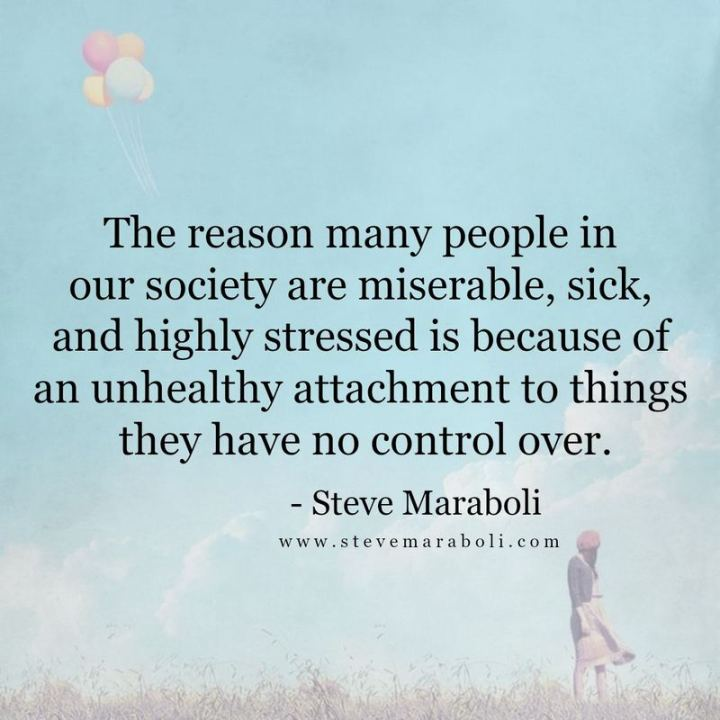 """53 Sick Quotes - """"The reason many people in our society are miserable, sick, and highly stressed is because of an unhealthy attachment to things they have no control over."""" - Steve Maraboli"""