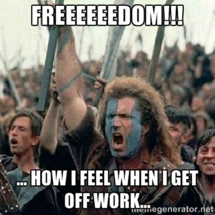 "47 Funny Work Memes - ""Freeeeeedom!!! How I feel when I get off work..."""