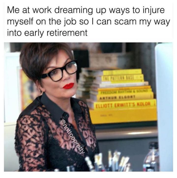"""47 Funny Work Memes - """"Me at work dreaming up ways to injure myself on the job so I can scam my way into early retirement."""""""