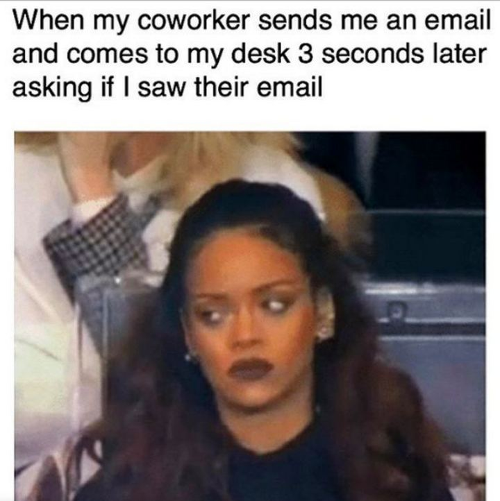"""47 Funny Work Memes - """"When my coworker sends me an email and comes to my desk 3 seconds later asking if I saw their email."""""""