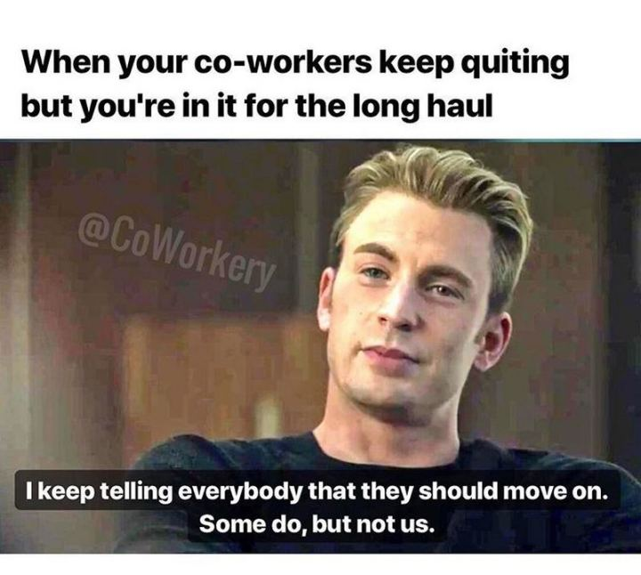 """47 Funny Work Memes - """"When your co-workers keep quitting but you're in it for the long haul: I keep telling everybody that they should move on. So do, but not us."""""""