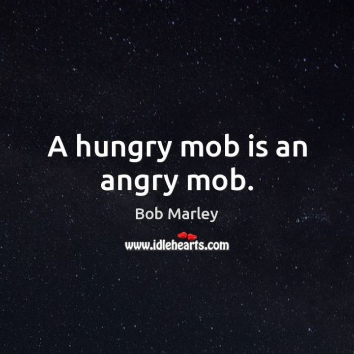 "33 Bob Marley Quotes - ""A hungry mob is an angry mob."" - Bob Marley"