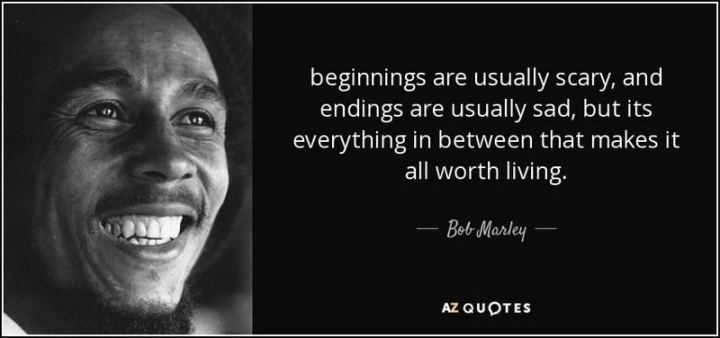 "33 Bob Marley Quotes - ""Beginnings are usually scary, and endings are usually sad, but it's everything in between that makes it all worth living."" - Bob Marley"