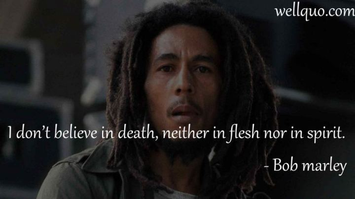 "33 Bob Marley Quotes - ""I don't believe in death, neither in flesh nor in spirit."" - Bob Marley"