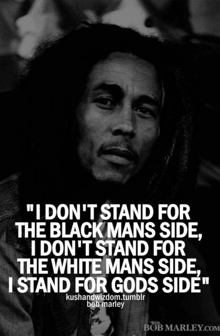 "33 Bob Marley Quotes - ""I don't stand for the black man's side, I don' t stand for the white man's side. I stand for God's side."" - Bob Marley"