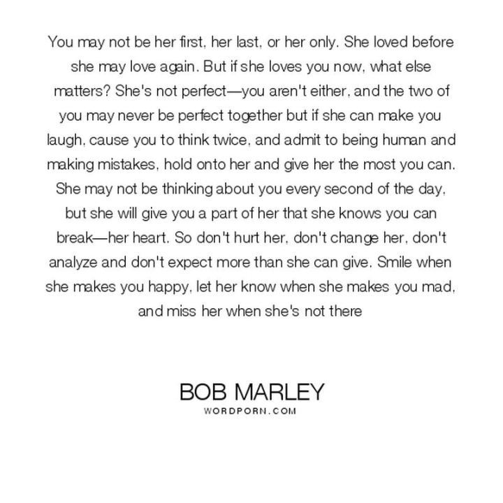 "33 Bob Marley Quotes - ""You may not be her first, her last, or her only. She loved before she may love again. But if she loves you now, what else matters? She's not perfect—you aren't either, and the two of you may never be perfect together but if she can make you laugh, cause you to think twice, and admit to being human and making mistakes, hold onto her and give her the most you can."""
