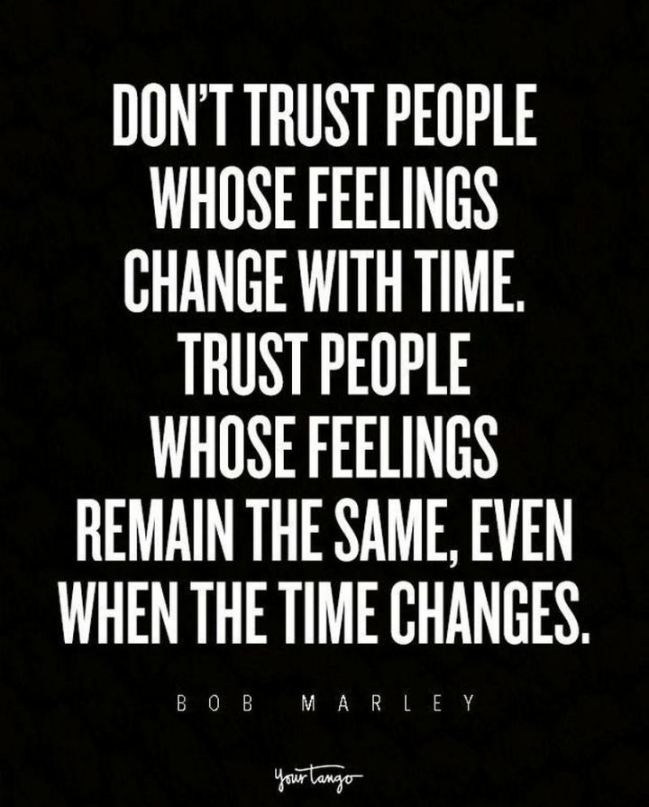 "33 Bob Marley Quotes - ""Don't trust people whose feelings change with time. Trust people whose feelings remain the same, even when the time changes."" - Bob Marley"