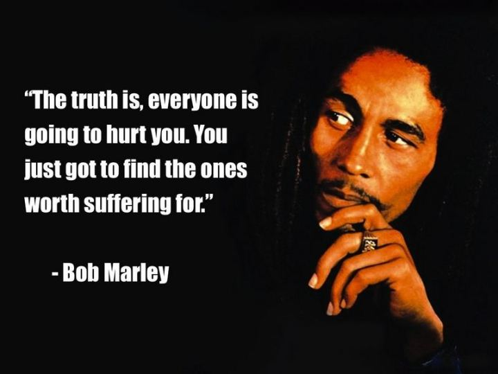 "33 Bob Marley Quotes - Bob Marley Quotes: ""The truth is, everyone is going to hurt you. You just got to find the ones worth suffering for."" - Bob Marley"