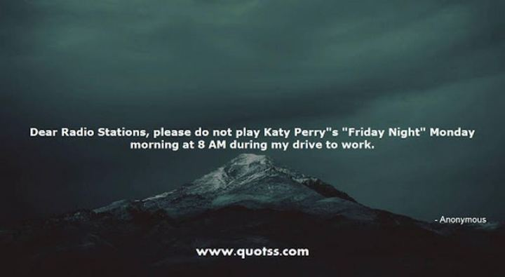 """47 Friday Quotes - """"Dear Radio Stations, please do not play Katy Perry's """"Friday Night"""" Monday morning at 8 AM during my drive to work."""" - Anonymous"""