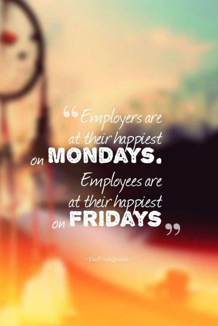 """47 Friday Quotes - """"Employers are at their happiest on Mondays. Employees are at their happiest on Fridays."""" - Mokokoma Mokhonoana"""