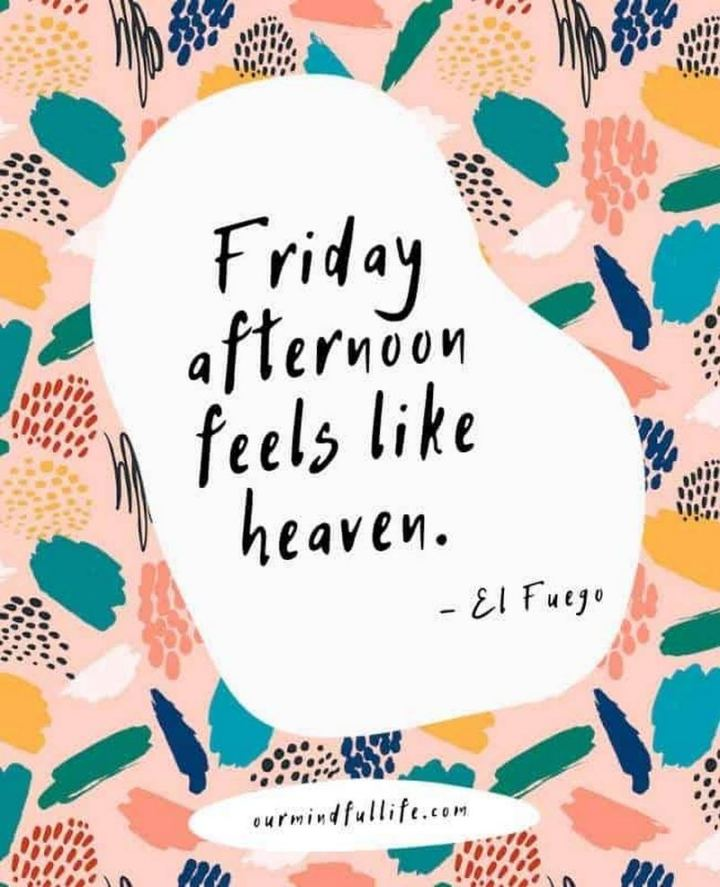 """47 Friday Quotes - """"Friday afternoon feels like heaven."""" - El Fuego"""