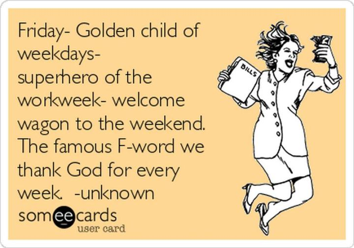 """47 Friday Quotes - """"Friday. Golden child of weekdays. Superhero of the workweek. Welcome wagon to the weekend. The famous F word we thank God for every week."""" - Anonymous"""