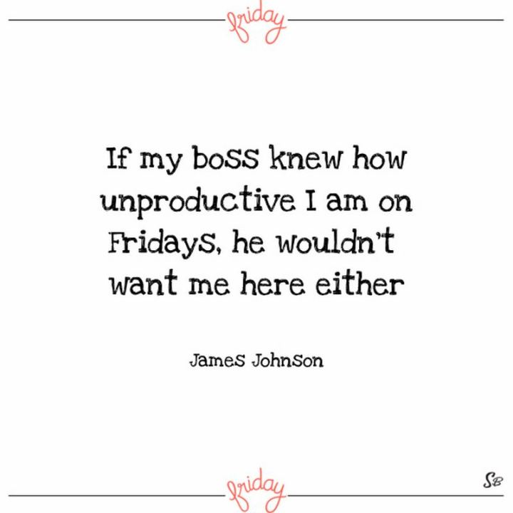"""47 Friday Quotes - """"If my boss knew how unproductive I am on Fridays, he wouldn't want me here either."""" - James Johnson"""