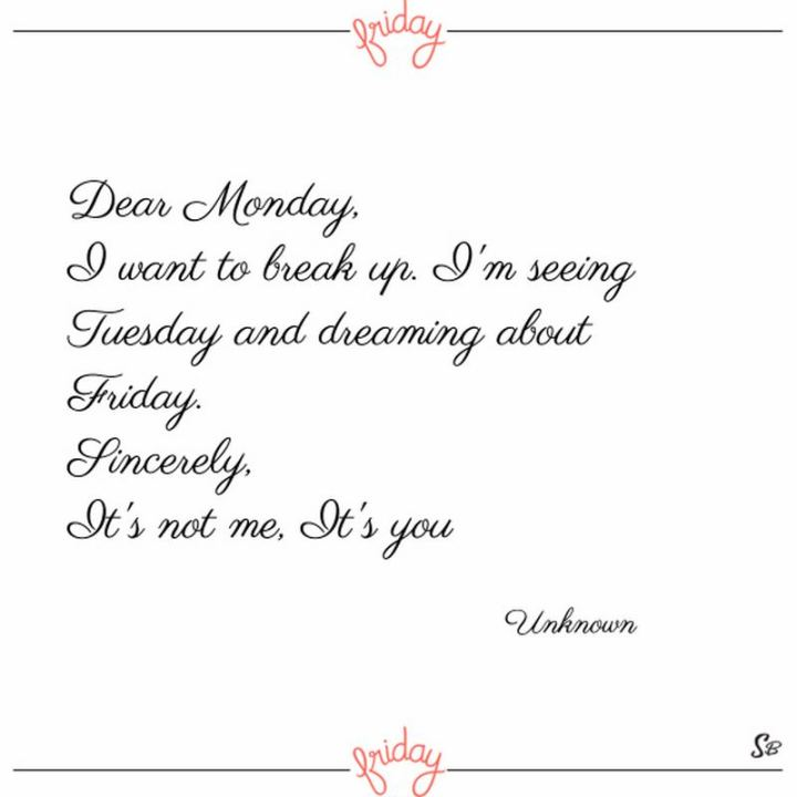 """47 Friday Quotes - """"Dear Monday, I want to break up. I'm seeing Tuesday and dreaming about Friday. Sincerely, It's not me, It's you."""" - Anonymous"""