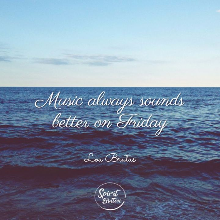 """47 Friday Quotes - """"Music always sounds better on Friday."""" - Lou Brutus"""