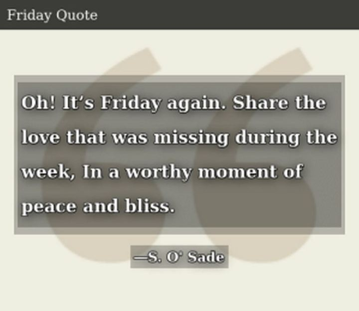 """47 Friday Quotes - """"Oh! It's Friday again. Share the love that was missing during the week. In a worthy moment of peace and bliss."""" - S. O'Sade"""